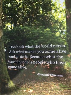 Don't ask what the world needs. Ask what makes you come alive. Great, inspirational quote.