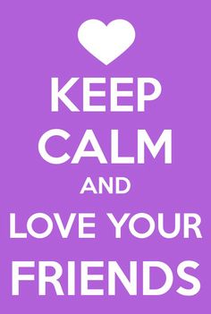 Keep calm and love your friends ♥