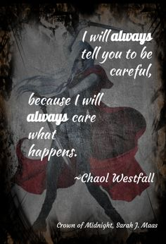 I will always tell you to be careful, beause I will always care what happens. -Chaol Westfall, Crown of Midnight by Sarah J. Maas