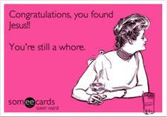 Congratulations you found Jesus!.. You're still a whore.