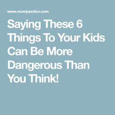 Saying These 6 Things To Your Kids Can Be More Dangerous Than You Think!
