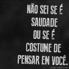 ...é costume, vício;  Saudade não! ... pois não sai da mente. ;) The Words, More Than Words, Flirt Tips, Love You, My Love, Flirting Quotes, Favorite Quotes, Wisdom, Thoughts