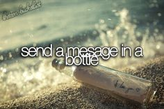 Send a message in a bottle. Bucket list.