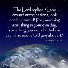 The Lord replied, Look around at the nations; look and be amazed! For I am doing something in your own day, something you wouldn't believe even if someone told you about it. ~ Habakkuk 1:5 (NLT) Bible verse | CrossRiverMedia.com