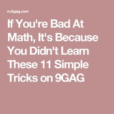 If You're Bad At Math, It's Because You Didn't Learn These 11 Simple Tricks on 9GAG