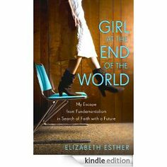 Amazon.com: Girl at the End of the World: My Escape from Fundamentalism in Search of Faith with a Future eBook: Elizabeth Esther - great writing, sad story, many lessons to be learned