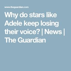 Why do stars like Adele keep losing their voice? | News | The Guardian