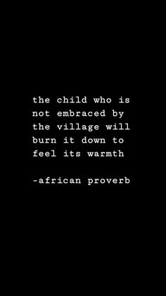 The child who is not embraced by the village will burn it down to feel it's warmth. African proverb health coping skills health ideas health posters health promotion health tips Poem Quotes, Quotable Quotes, True Quotes, Words Quotes, Great Quotes, Quotes To Live By, Inspirational Quotes, Sayings, Envy Quotes