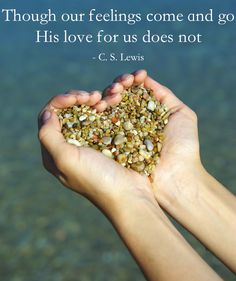 """Though our feelings come and go His love for us does not.""  C. S. Lewis ~ ""Mere Christianity – 1952″)"