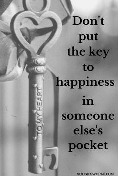 Don't put the key to happiness in someone else's pocket. Quotes