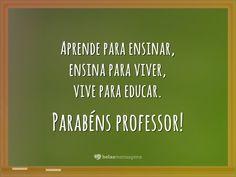 Aprende para ensinar, ensina para viver, vive para educar. Parabéns professor!