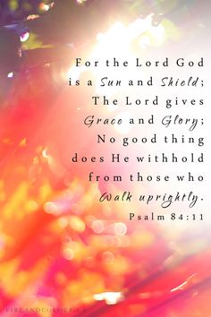 """For the Lord God is a sun and shield: the Lord will give grace and glory: no good thing will he withhold from them that walk uprightly."" ‭‭Psalms‬ ‭84:11‬ ‭KJV‬‬"