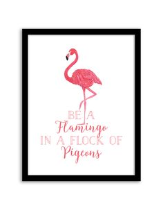 Download and print this free printable Be a Flamingo in a Flock of Pigeons wall art for your home or office!