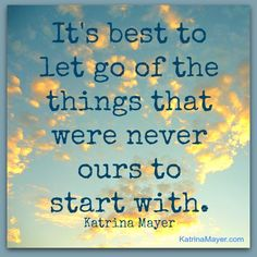 It's best to let go of the things that were never ours to start with.