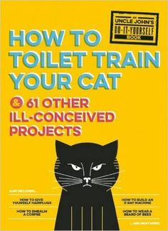 Uncle John's How to Toilet Train Your Cat: And 61 Other Ill-Conceived Projects (Uncle John's Bathroom Reader), Bathroom Readers' Institute, 978-1626863606, 8/11