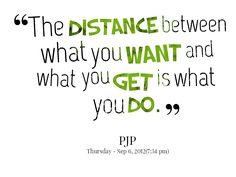 #OnlineDating365 #DailyInspirationalQuote by #Pjp The distance between what you want and what you get is what you do.