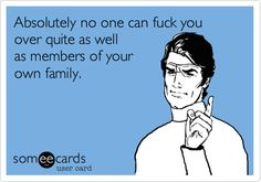 Funny Family Ecard: Absolutely no one can fuck you over quite as well as members of your own family.