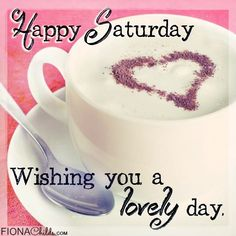 Happy Saturday Have a Lovely Day coffee morning weekend saturday saturday quotes weekend quotes happy saturday