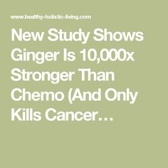 New Study Shows Ginger Is 10,000x Stronger Than Chemo (And Only Kills Cancer…