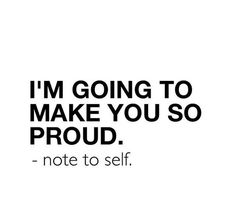Note to self: I am going to make you so proud.