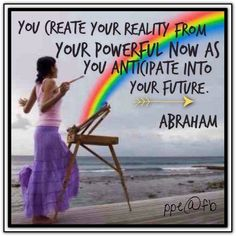 You create your reality from your powerful now as you anticipate into your future. ~ Abraham Hicks