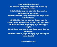 Lola's Medical Record Sa ospital, mag-isang nagfill-up si lola ng medical record… LOLA: Matanong na nga kita iha, ano ba ilalagay dine sa status? NURSE: Uhhmm, may asawa po ba kayo lola? LOLA: Meron. NURSE: Married na lang po ilagay nyo 'la. LOLA: Hindi kame kasal eh, flirt flirt lang yun.. NURSE: Hhhmm, sige lagay nyo nalang po single. LOLA: Pero nag-secret marriage kami dati sa barangay.. NURSE: Ahhmm, sige po lagay nyo nalang it's complicated. Pinoy, Nursing, Jokes, Medical, Medicine, Med School, Lifting Humor, Chistes, Breast Feeding