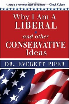 Why I Am A Liberal and Other Conservative Ideas: Dr. Everett Piper: 9781936314249: Amazon.com: Books