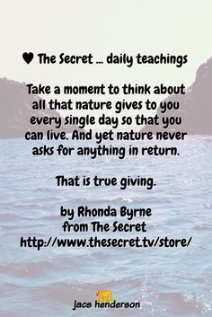 ♥️︎ The Secret ... daily teachings Take a moment to think about all that nature gives to you every single day so that you can live. And yet nature never asks for anything in return.That is true giving.