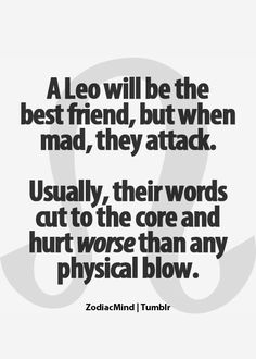 a leo will be the best friend, but when mad, they attack. usually, their words cut to the core and hurt worse than any physical blow.