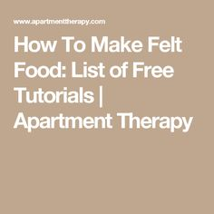 How To Make Felt Food: List of Free Tutorials | Apartment Therapy