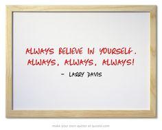 Always believe in yourself. Always, always, ALWAYS!