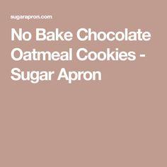 No Bake Chocolate Oatmeal Cookies - Sugar Apron