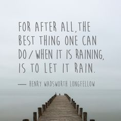 """For after all, the  best thing one can do / When it is raining, is to let it rain."" — Henry Wadsworth Longfellow"