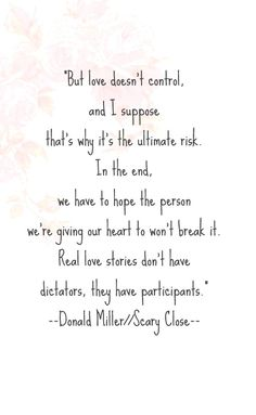 """But love doesn't control, and I suppose that's why it's the ultimate risk. In the end, we have to hope the person we're giving out heart to won't break it. Real love stories don't have dictators, they have participants."""" --Donald Miller//Scary Close-- #quote #love #truelove #romance"""
