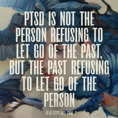 Quote on PTSD: PTSD is not the person refusing to let go of the past, but the past refusing to let go of the person. http://www.HealthyPlace.com