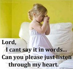 Lord, I can't say it in words.... Can you please just listen through my heart.