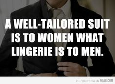 Girls will agree... A well-tailored suit is to women what Lingerie is to men.