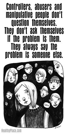 Quote on abuse: Controllers, abusers and manipulative people don't questions themselves.They don't ask themselves if the problem is them. They always say the problem is someone else. www.HealthyPlace.com
