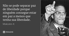 Não se pode separar paz de liberdade porque ninguém consegue estar em paz a menos que tenha sua liberdade. — Malcolm X