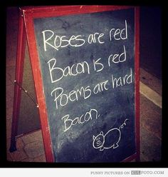 """""""Roses are red, bacon is red, poems are hard, bacon."""""""