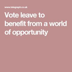 Vote leave to benefit from a world of opportunity Vote Leave, Benefit, Opportunity, World, The World