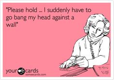 """""""Please hold ... I suddenly have to go bang my head against a wall"""". 