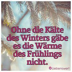 Ohne die Kälte des Winters gäbe es die Wärme des Frühlings nicht. #sprüche #winter #frühling #wärme #kälte