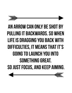 An arrow can only be shot by pulling it backwards. So when life is dragging you back with difficulties, it means that it's going to launch you into something great. So just focus, and keep aiming.