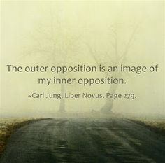 The outer opposition is an image of my inner opposition. ~Carl Jung, Liber Novus, Page 279.V