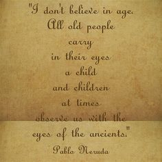 I don't believe in age. All old people carry in their eyes a child and children at times observe us with the eyes of the ancients.