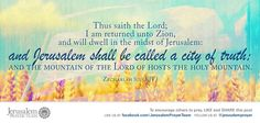 Zechariah 8:3    Thus saith the Lord; I am returned unto Zion, and will dwell in the midst of Jerusalem: and Jerusalem shall be called a city of truth; and the mountain of the Lord of hosts the holy mountain.    Leave your PRAYERS below and encourage others to pray for peace in Jerusalem when you LIKE and SHARE this verse.