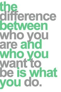 Good Advice | Remember, the difference between who you are and who you want to be is what you do.