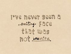 I have never seen a smiling face that was not beautiful.