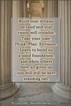 Build your dreams on sand and your vision will crumble. Take your time. Think. Plan. Envision. Learn to build on a solid foundation, and when others have all given up you will still be here standing tall.